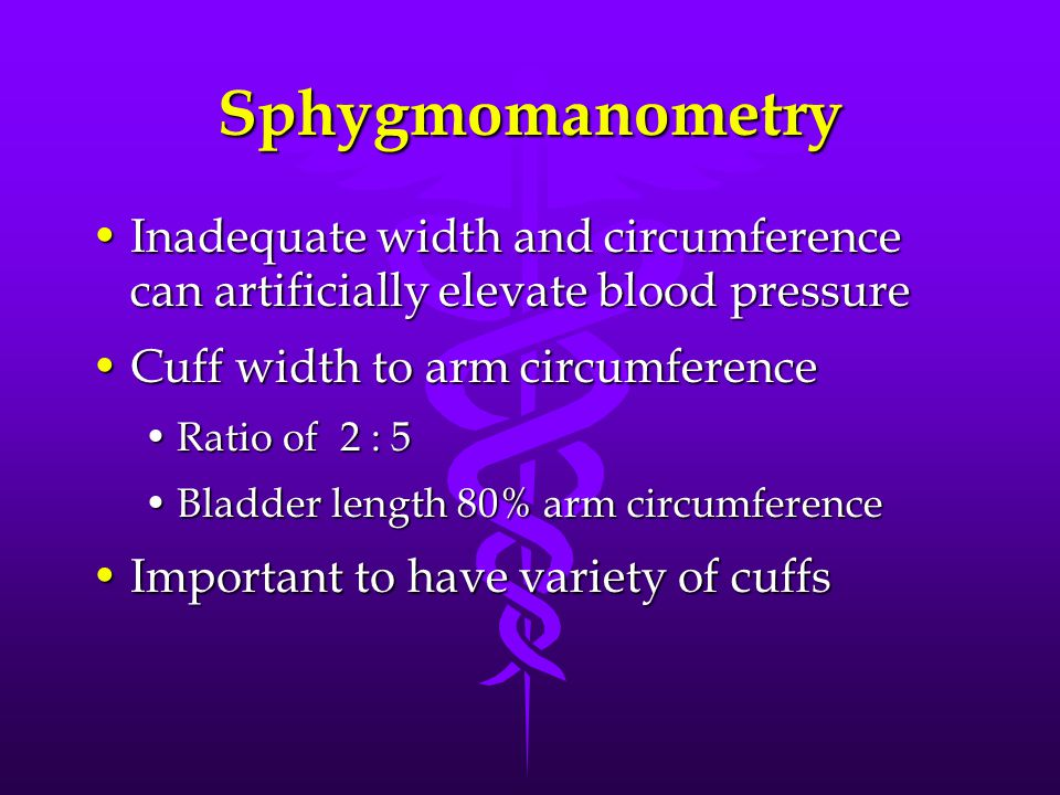 Sphygmomanometry Inadequate width and circumference can artificially elevate blood pressureInadequate width and circumference can artificially elevate blood pressure Cuff width to arm circumferenceCuff width to arm circumference Ratio of 2 : 5Ratio of 2 : 5 Bladder length 80% arm circumferenceBladder length 80% arm circumference Important to have variety of cuffsImportant to have variety of cuffs