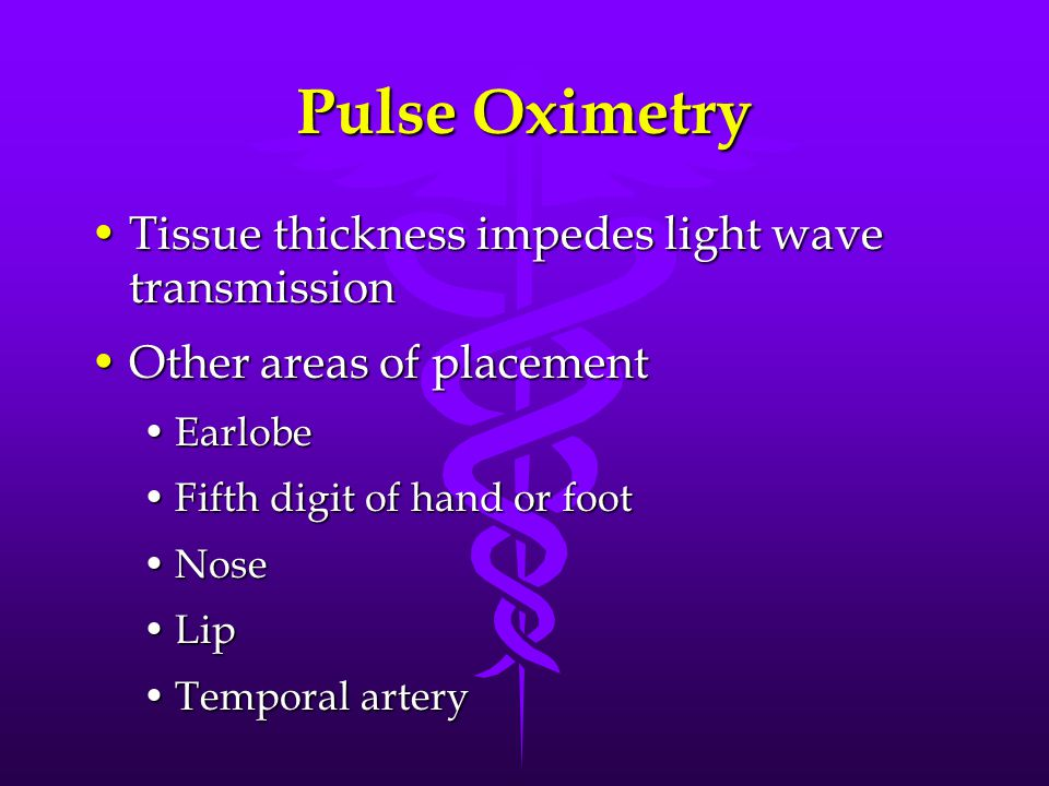 Pulse Oximetry Tissue thickness impedes light wave transmissionTissue thickness impedes light wave transmission Other areas of placementOther areas of placement EarlobeEarlobe Fifth digit of hand or footFifth digit of hand or foot NoseNose LipLip Temporal arteryTemporal artery