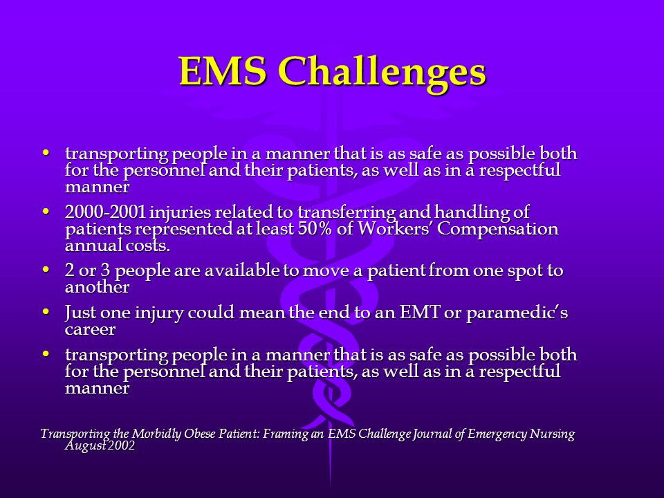 EMS Challenges transporting people in a manner that is as safe as possible both for the personnel and their patients, as well as in a respectful mannertransporting people in a manner that is as safe as possible both for the personnel and their patients, as well as in a respectful manner 2000-2001 injuries related to transferring and handling of patients represented at least 50% of Workers' Compensation annual costs.2000-2001 injuries related to transferring and handling of patients represented at least 50% of Workers' Compensation annual costs.