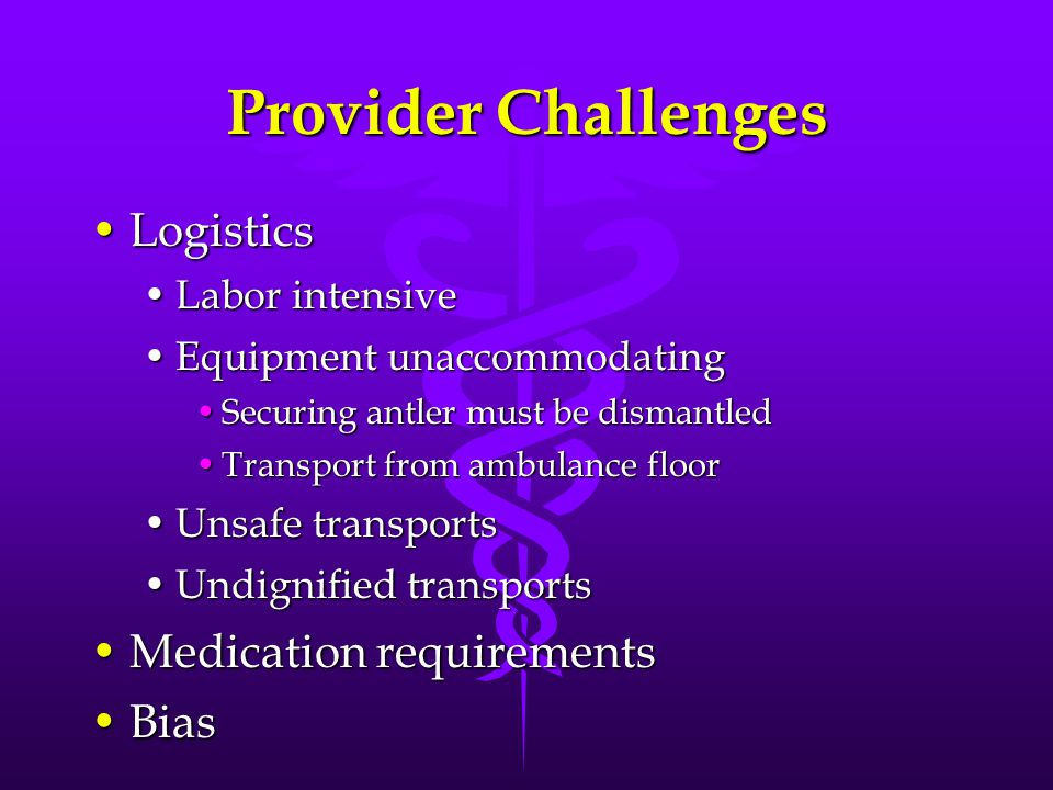 Provider Challenges LogisticsLogistics Labor intensiveLabor intensive Equipment unaccommodatingEquipment unaccommodating Securing antler must be dismantledSecuring antler must be dismantled Transport from ambulance floorTransport from ambulance floor Unsafe transportsUnsafe transports Undignified transportsUndignified transports Medication requirementsMedication requirements BiasBias