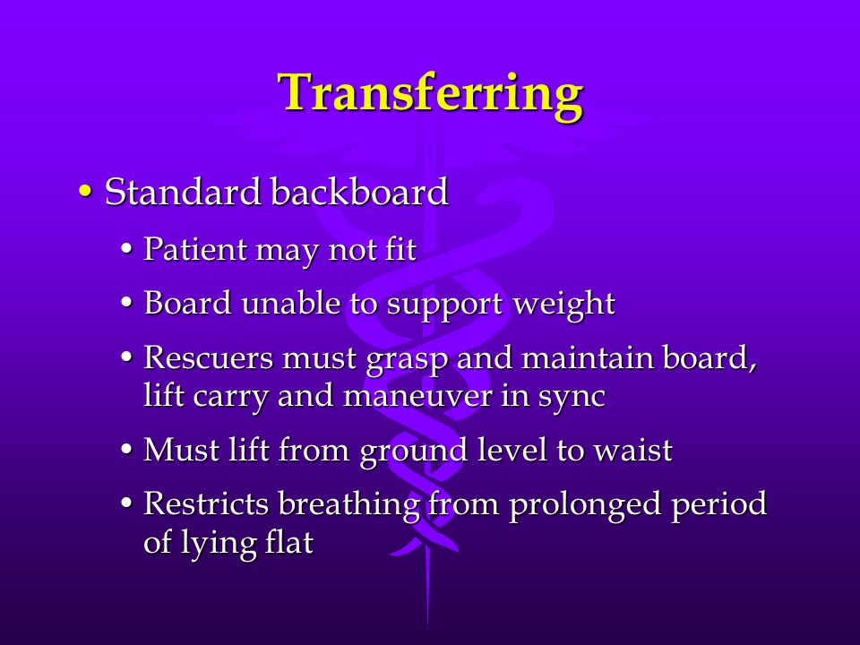 Transferring Standard backboardStandard backboard Patient may not fitPatient may not fit Board unable to support weightBoard unable to support weight Rescuers must grasp and maintain board, lift carry and maneuver in syncRescuers must grasp and maintain board, lift carry and maneuver in sync Must lift from ground level to waistMust lift from ground level to waist Restricts breathing from prolonged period of lying flatRestricts breathing from prolonged period of lying flat