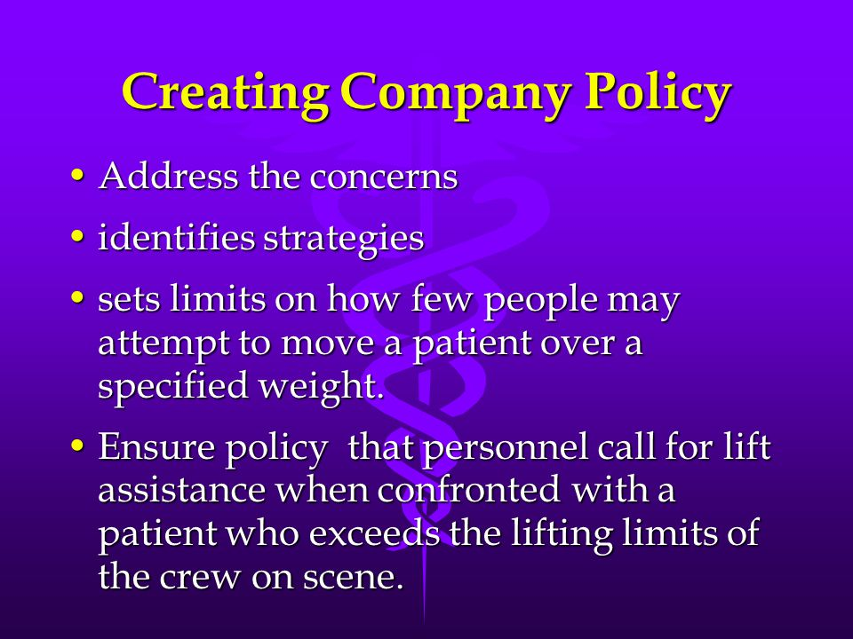 Creating Company Policy Address the concernsAddress the concerns identifies strategiesidentifies strategies sets limits on how few people may attempt to move a patient over a specified weight.sets limits on how few people may attempt to move a patient over a specified weight.