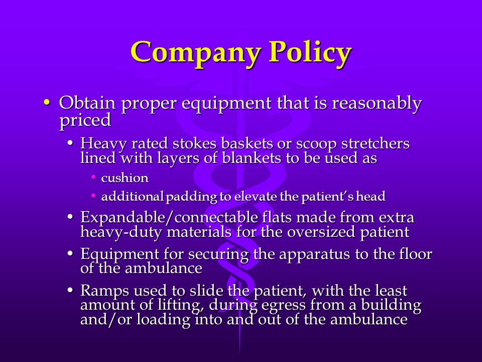 Company Policy Obtain proper equipment that is reasonably pricedObtain proper equipment that is reasonably priced Heavy rated stokes baskets or scoop stretchers lined with layers of blankets to be used asHeavy rated stokes baskets or scoop stretchers lined with layers of blankets to be used as cushioncushion additional padding to elevate the patient's headadditional padding to elevate the patient's head Expandable/connectable flats made from extra heavy-duty materials for the oversized patientExpandable/connectable flats made from extra heavy-duty materials for the oversized patient Equipment for securing the apparatus to the floor of the ambulanceEquipment for securing the apparatus to the floor of the ambulance Ramps used to slide the patient, with the least amount of lifting, during egress from a building and/or loading into and out of the ambulanceRamps used to slide the patient, with the least amount of lifting, during egress from a building and/or loading into and out of the ambulance