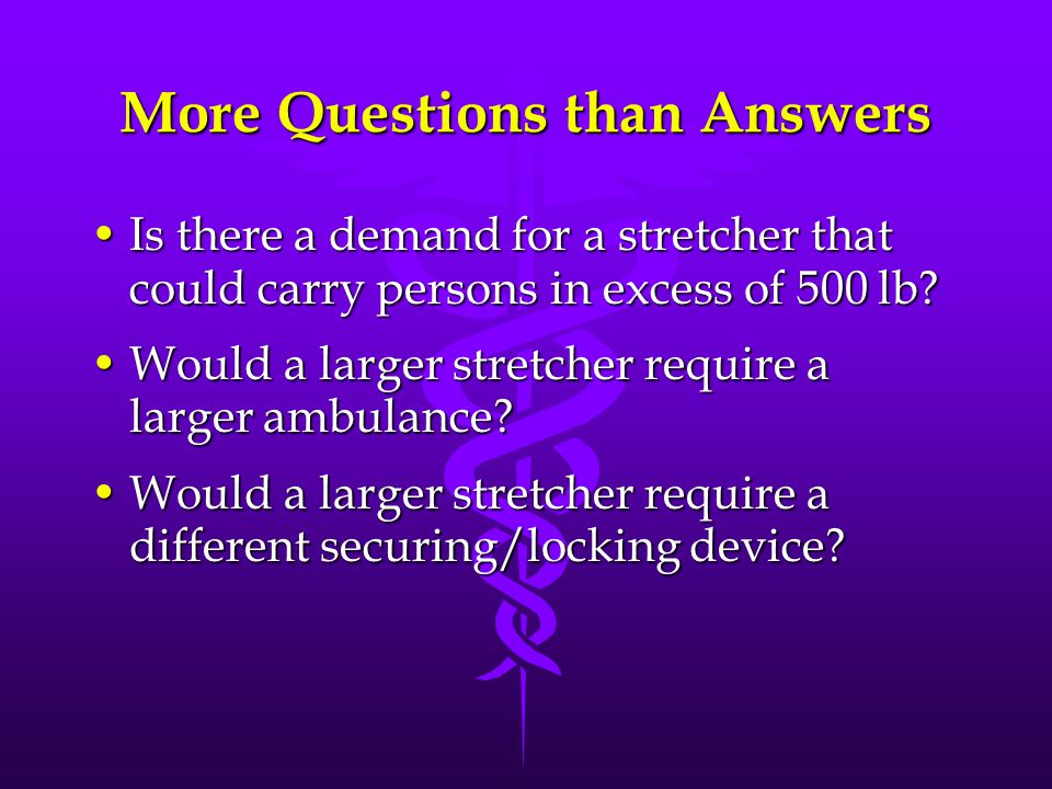 More Questions than Answers Is there a demand for a stretcher that could carry persons in excess of 500 lb?Is there a demand for a stretcher that could carry persons in excess of 500 lb.