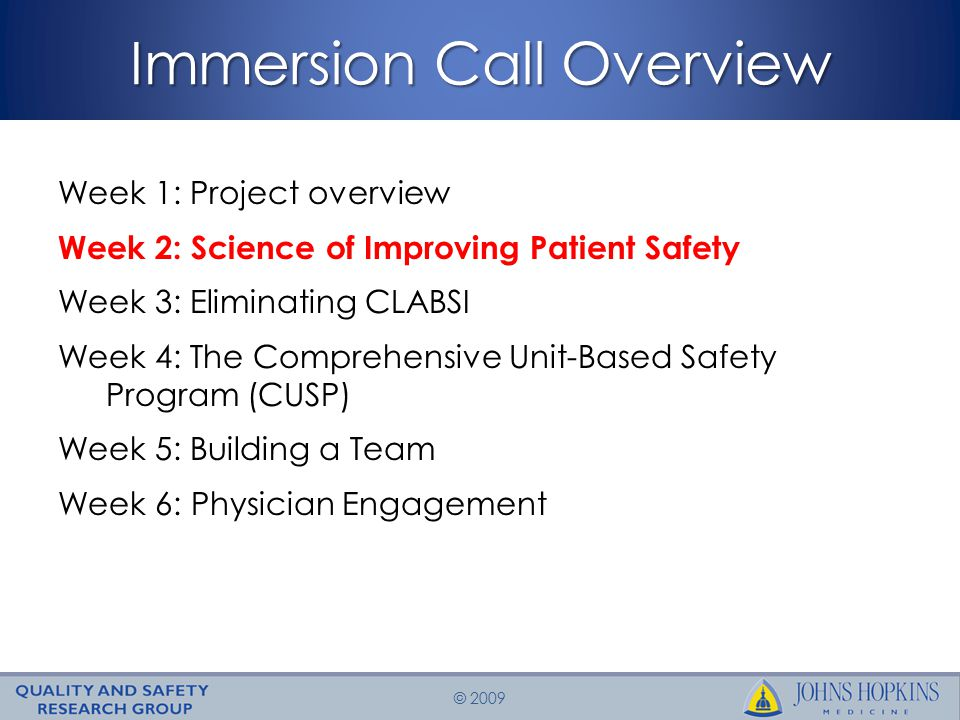 © 2009 Immersion Call Overview Week 1: Project overview Week 2: Science of Improving Patient Safety Week 3: Eliminating CLABSI Week 4: The Comprehensive Unit-Based Safety Program (CUSP) Week 5: Building a Team Week 6: Physician Engagement