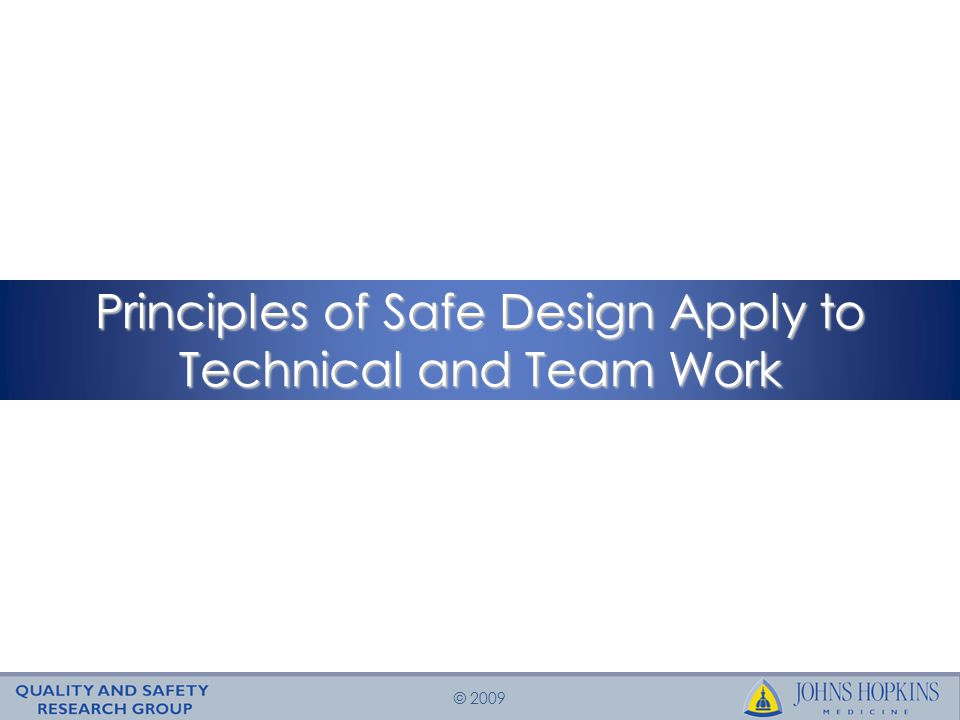 © 2009 Principles of Safe Design Apply to Technical and Team Work