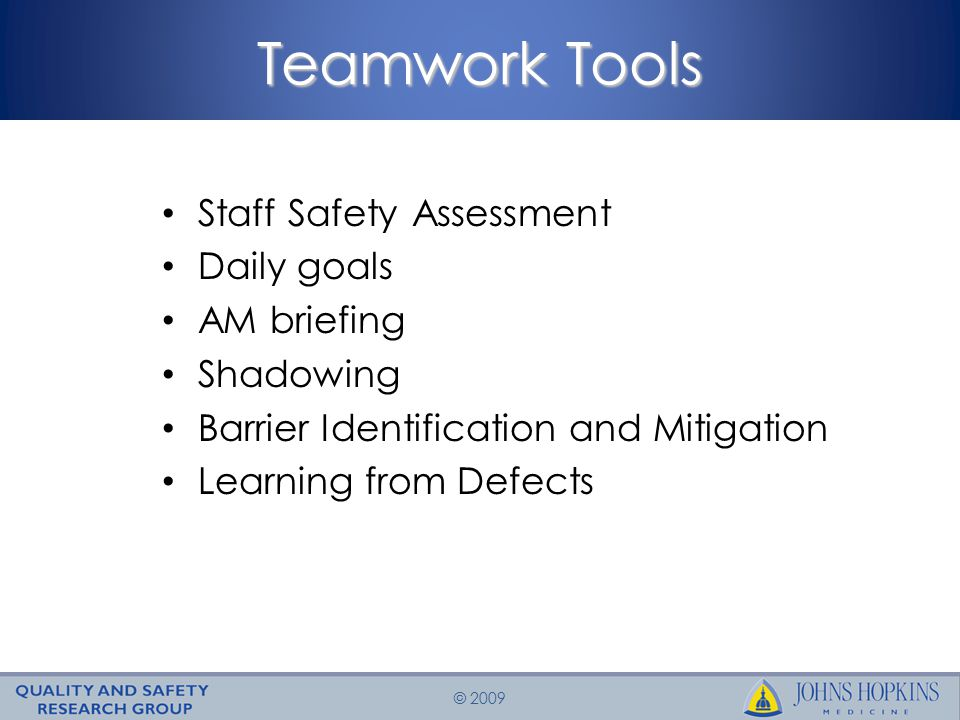 © 2009 Teamwork Tools Staff Safety Assessment Daily goals AM briefing Shadowing Barrier Identification and Mitigation Learning from Defects