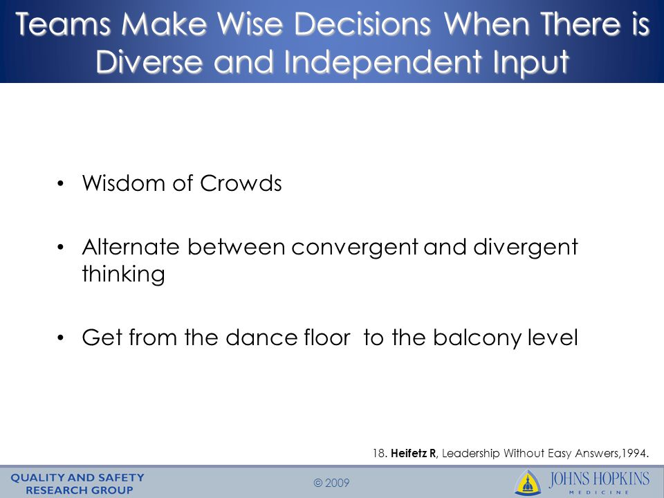 © 2009 Teams Make Wise Decisions When There is Diverse and Independent Input Wisdom of Crowds Alternate between convergent and divergent thinking Get from the dance floor to the balcony level 18.