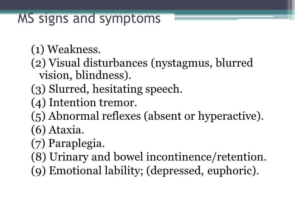 MS signs and symptoms (1) Weakness. (2) Visual disturbances (nystagmus, blurred vision, blindness). (3) Slurred, hesitating speech. (4) Intention trem