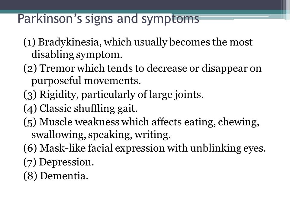 Parkinson's signs and symptoms (1) Bradykinesia, which usually becomes the most disabling symptom. (2) Tremor which tends to decrease or disappear on
