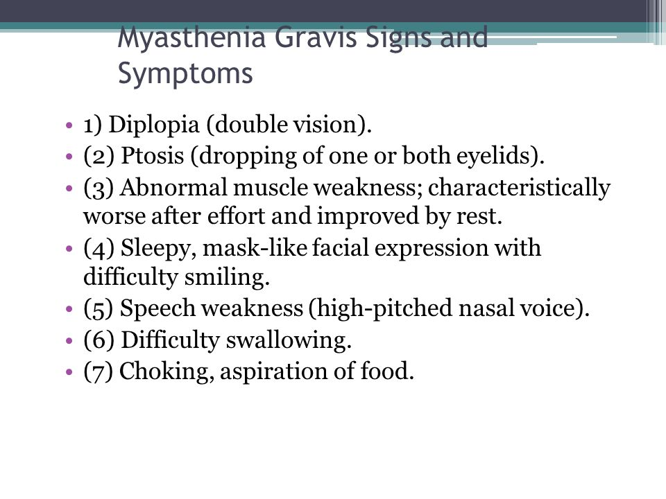 Myasthenia Gravis Signs and Symptoms 1) Diplopia (double vision). (2) Ptosis (dropping of one or both eyelids). (3) Abnormal muscle weakness; characte