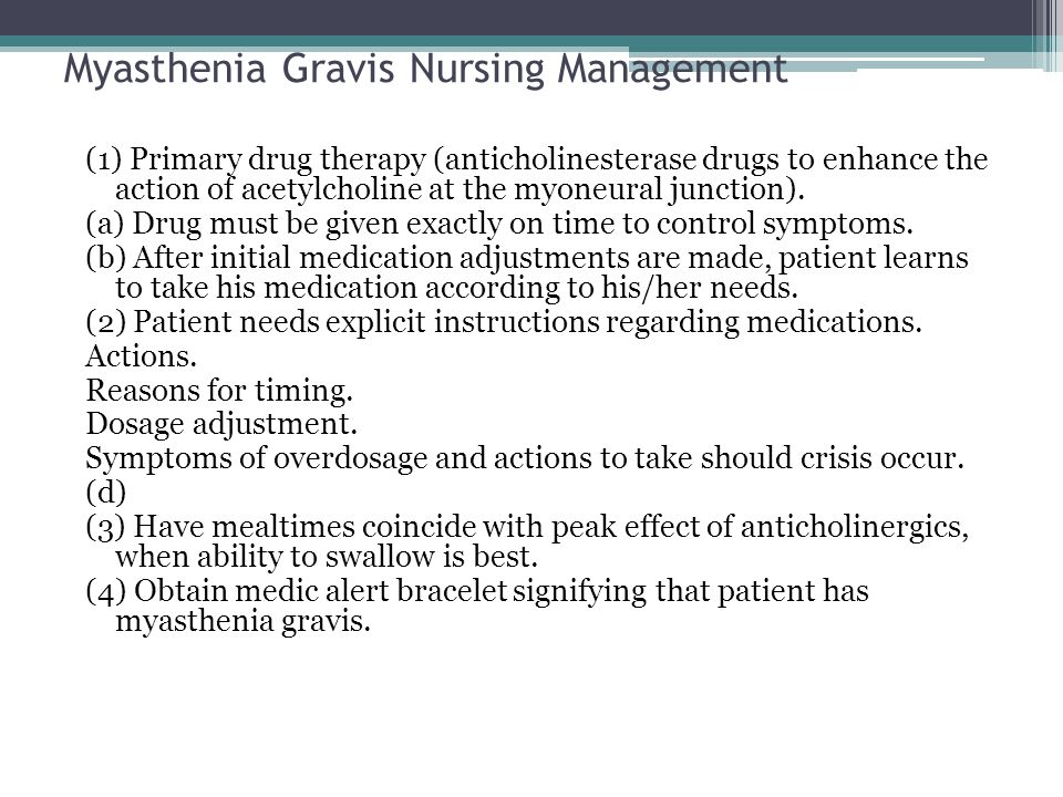 Myasthenia Gravis Nursing Management (1) Primary drug therapy (anticholinesterase drugs to enhance the action of acetylcholine at the myoneural juncti