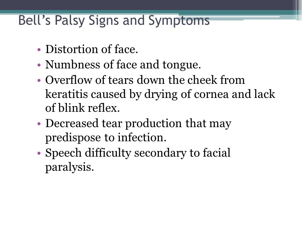 Bell's Palsy Signs and Symptoms Distortion of face. Numbness of face and tongue. Overflow of tears down the cheek from keratitis caused by drying of c