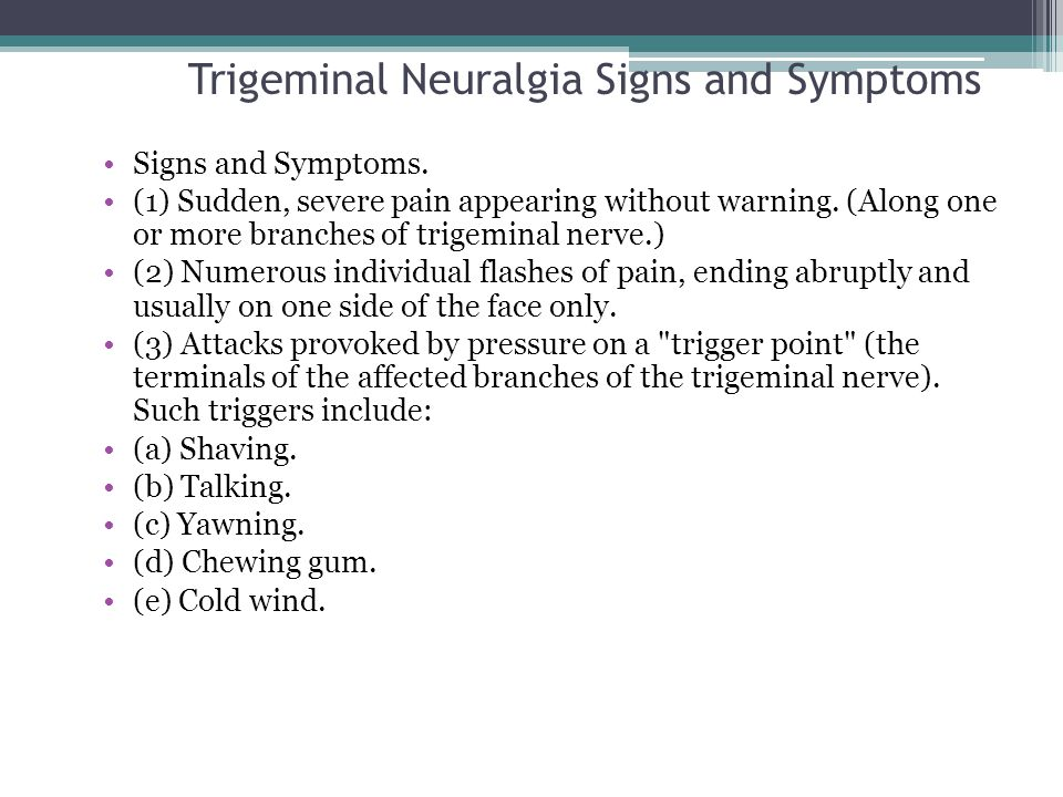 Trigeminal Neuralgia Signs and Symptoms Signs and Symptoms. (1) Sudden, severe pain appearing without warning. (Along one or more branches of trigemin
