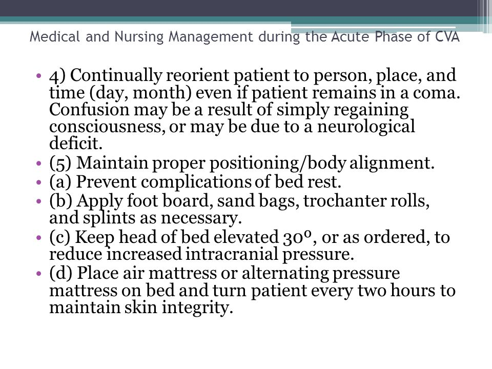 Medical and Nursing Management during the Acute Phase of CVA 4) Continually reorient patient to person, place, and time (day, month) even if patient r