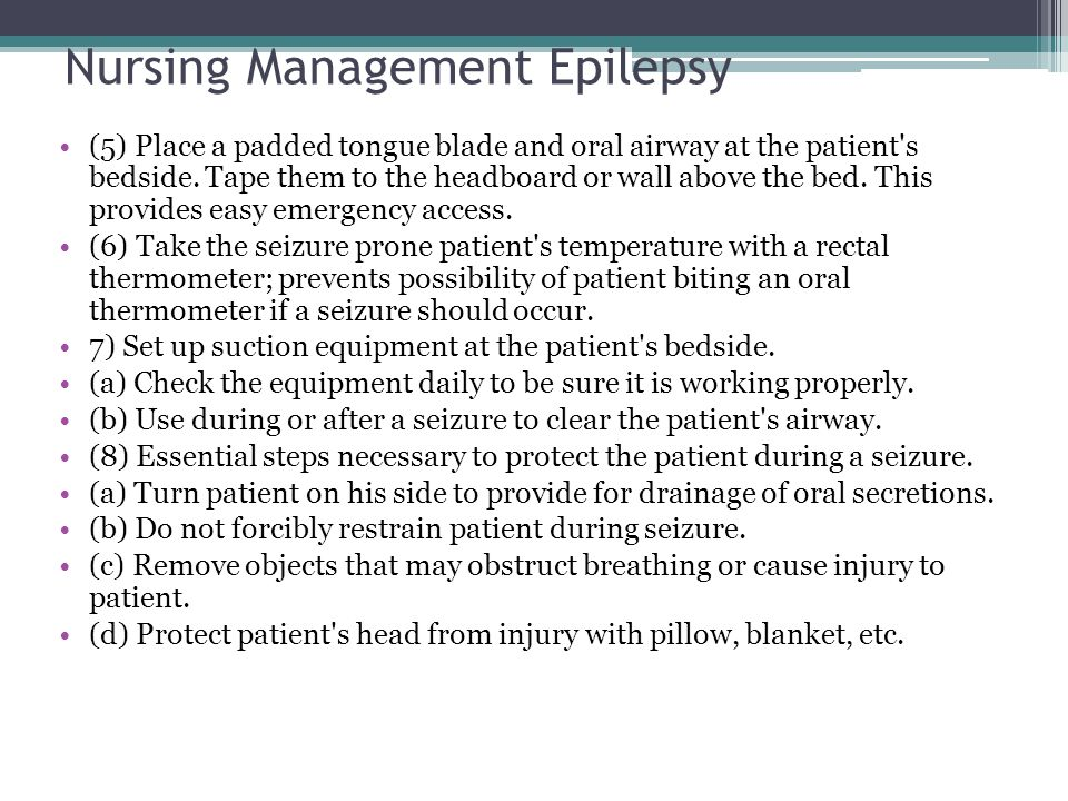 Nursing Management Epilepsy (5) Place a padded tongue blade and oral airway at the patient's bedside. Tape them to the headboard or wall above the bed