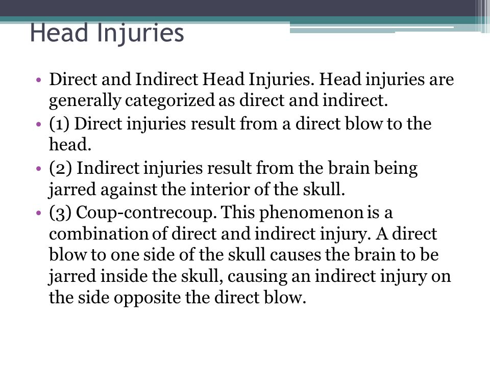 Head Injuries Direct and Indirect Head Injuries. Head injuries are generally categorized as direct and indirect. (1) Direct injuries result from a dir
