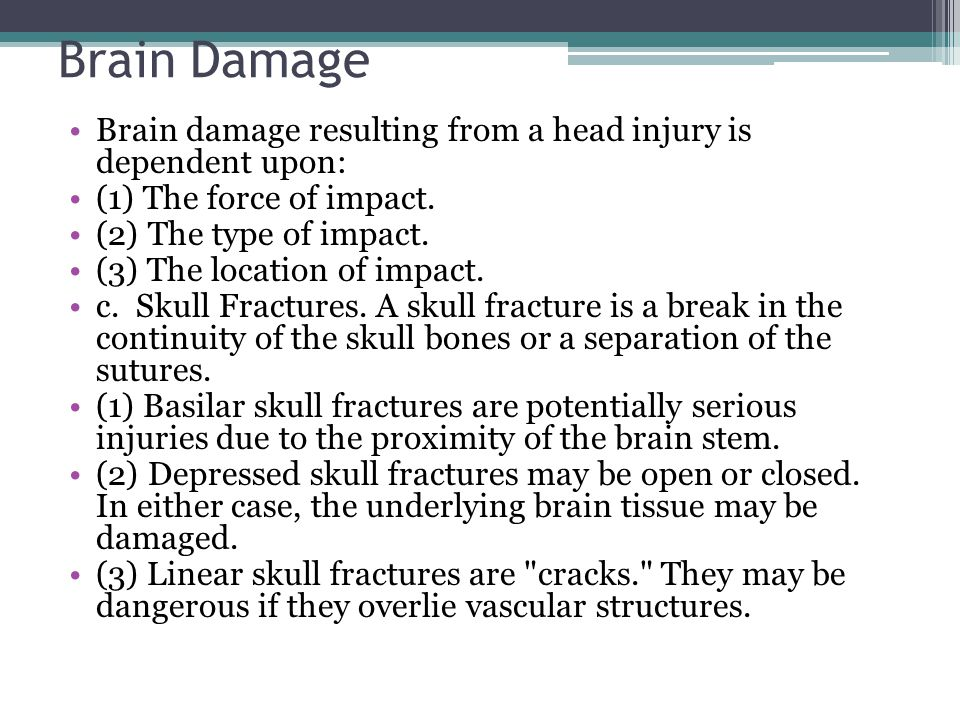 Brain Damage Brain damage resulting from a head injury is dependent upon: (1) The force of impact. (2) The type of impact. (3) The location of impact.