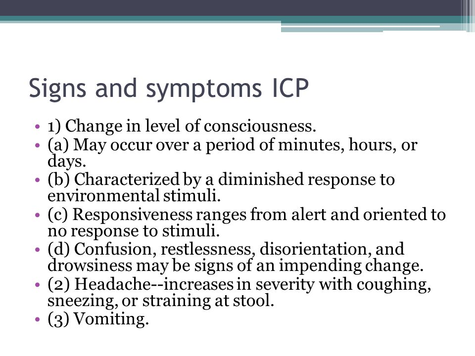 Signs and symptoms ICP 1) Change in level of consciousness. (a) May occur over a period of minutes, hours, or days. (b) Characterized by a diminished