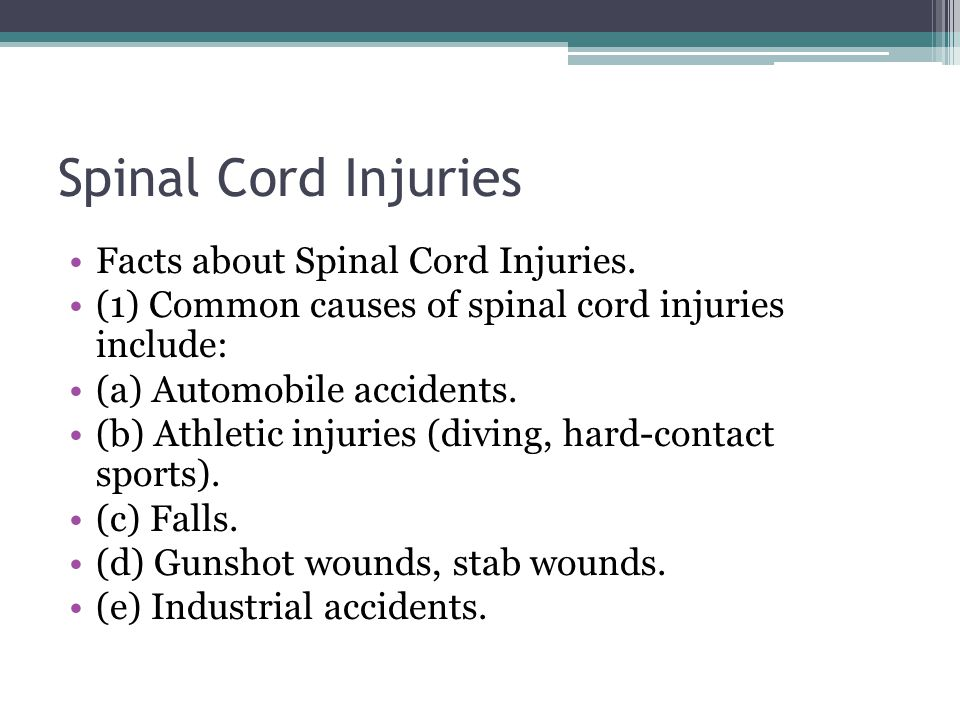 Spinal Cord Injuries Facts about Spinal Cord Injuries. (1) Common causes of spinal cord injuries include: (a) Automobile accidents. (b) Athletic injur