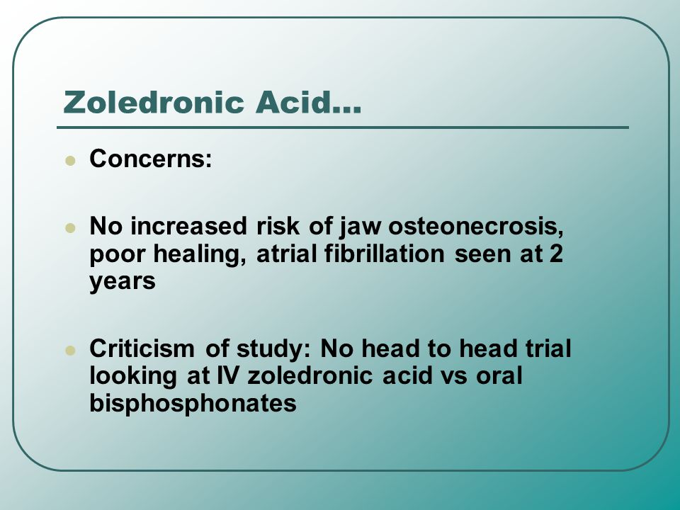 Zoledronic Acid… Concerns: No increased risk of jaw osteonecrosis, poor healing, atrial fibrillation seen at 2 years Criticism of study: No head to he