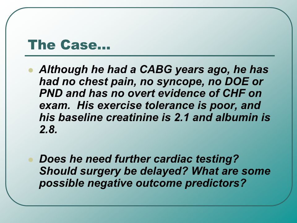 The Case… Although he had a CABG years ago, he has had no chest pain, no syncope, no DOE or PND and has no overt evidence of CHF on exam. His exercise