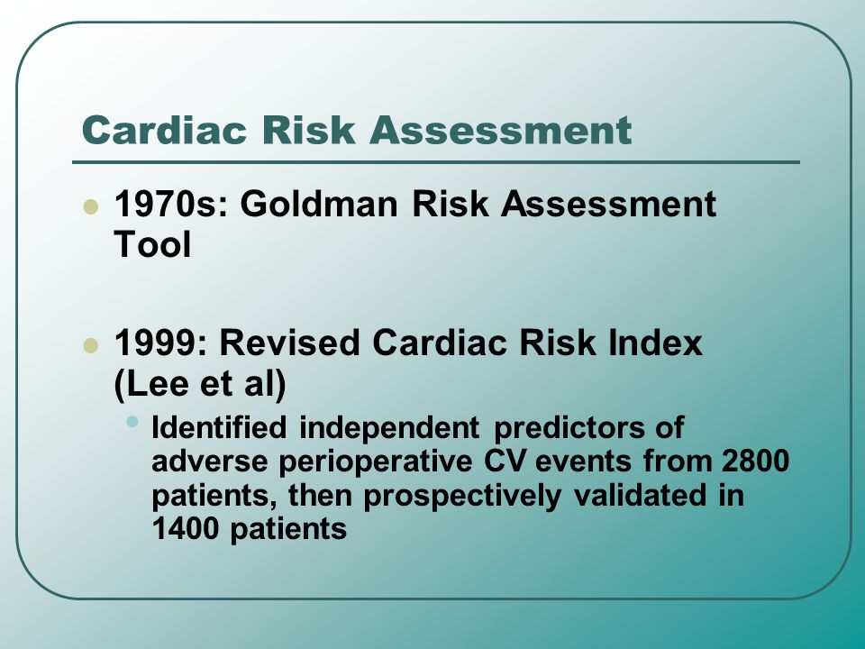 Cardiac Risk Assessment 1970s: Goldman Risk Assessment Tool 1999: Revised Cardiac Risk Index (Lee et al) Identified independent predictors of adverse