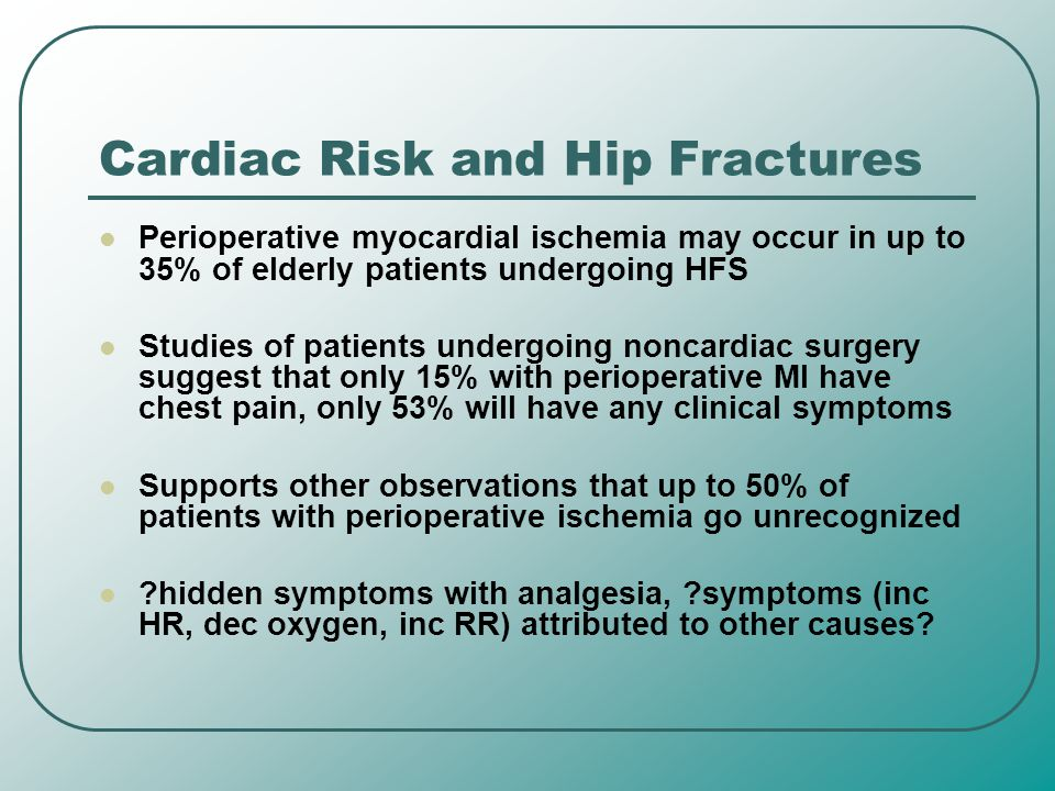 Cardiac Risk and Hip Fractures Perioperative myocardial ischemia may occur in up to 35% of elderly patients undergoing HFS Studies of patients undergo