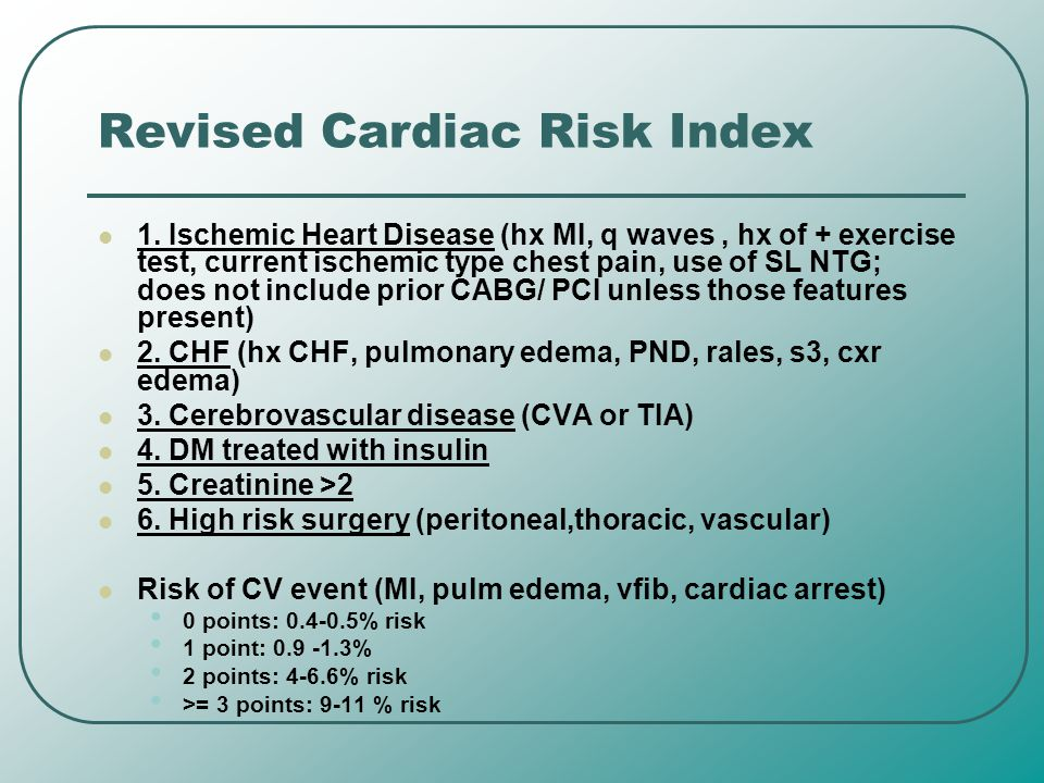 Revised Cardiac Risk Index 1. Ischemic Heart Disease (hx MI, q waves, hx of + exercise test, current ischemic type chest pain, use of SL NTG; does not
