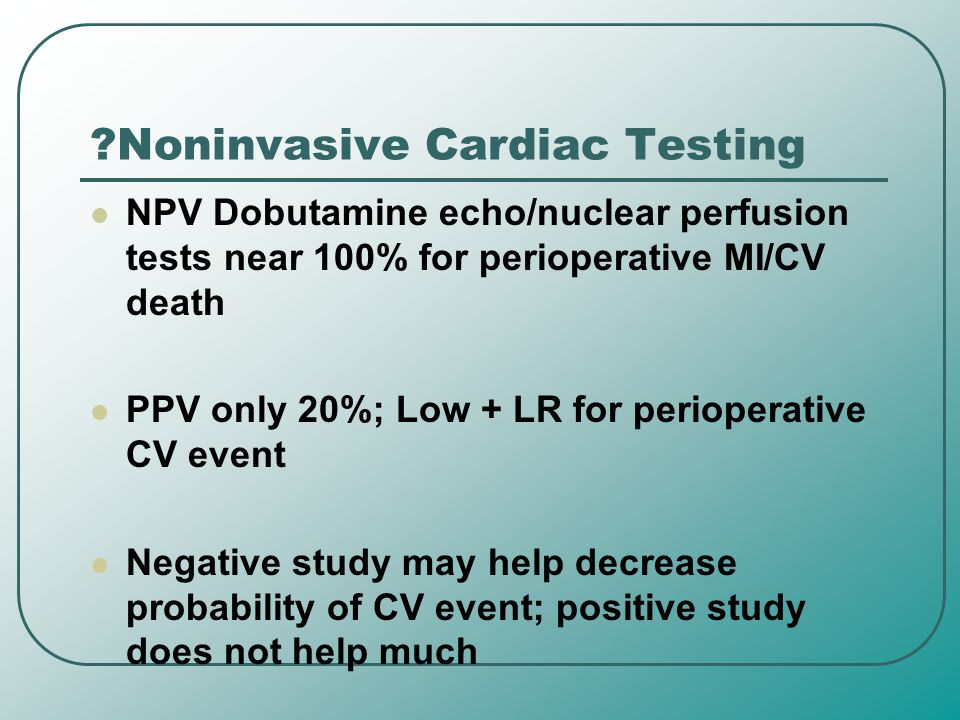 ?Noninvasive Cardiac Testing NPV Dobutamine echo/nuclear perfusion tests near 100% for perioperative MI/CV death PPV only 20%; Low + LR for perioperat