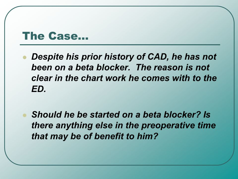 The Case… Despite his prior history of CAD, he has not been on a beta blocker. The reason is not clear in the chart work he comes with to the ED. Shou