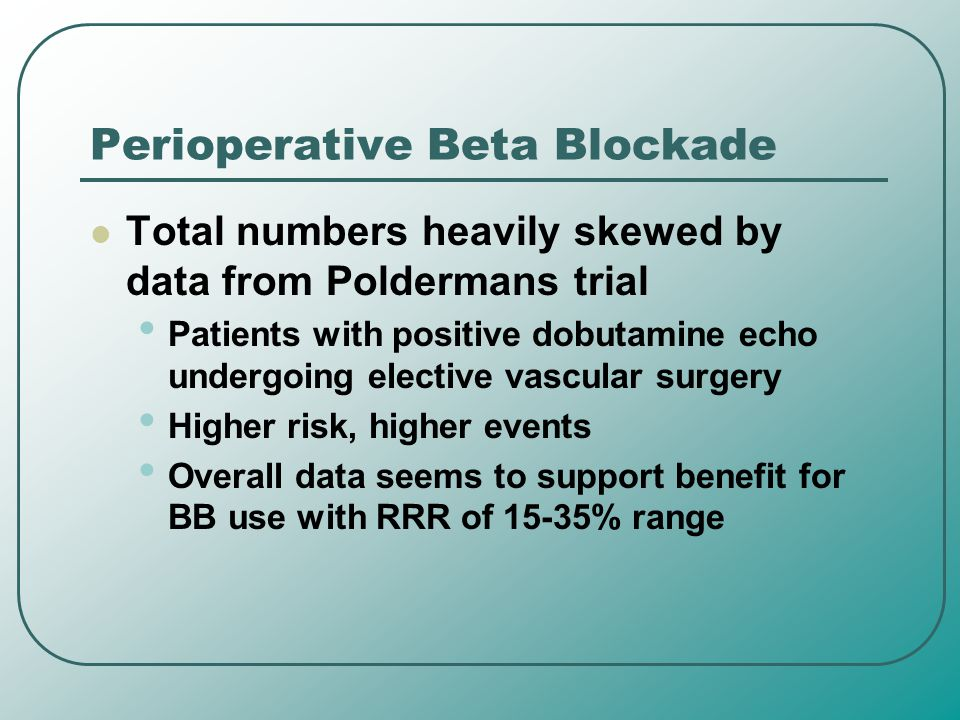 Perioperative Beta Blockade Total numbers heavily skewed by data from Poldermans trial Patients with positive dobutamine echo undergoing elective vasc