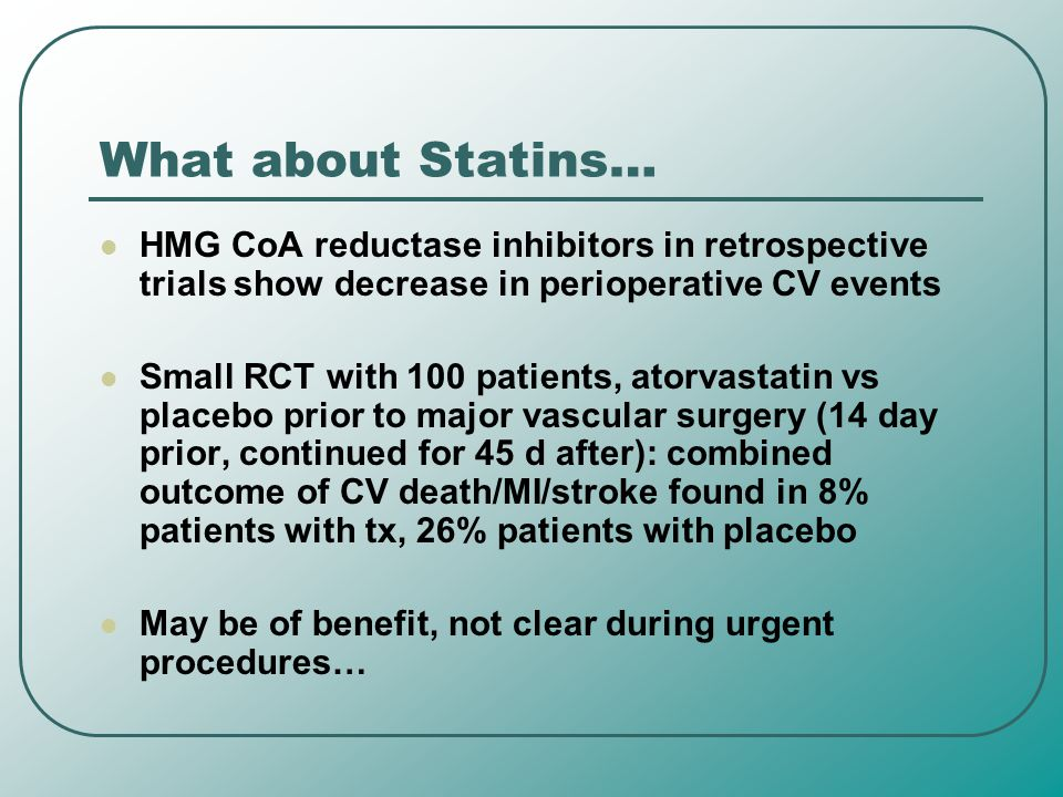 What about Statins… HMG CoA reductase inhibitors in retrospective trials show decrease in perioperative CV events Small RCT with 100 patients, atorvas