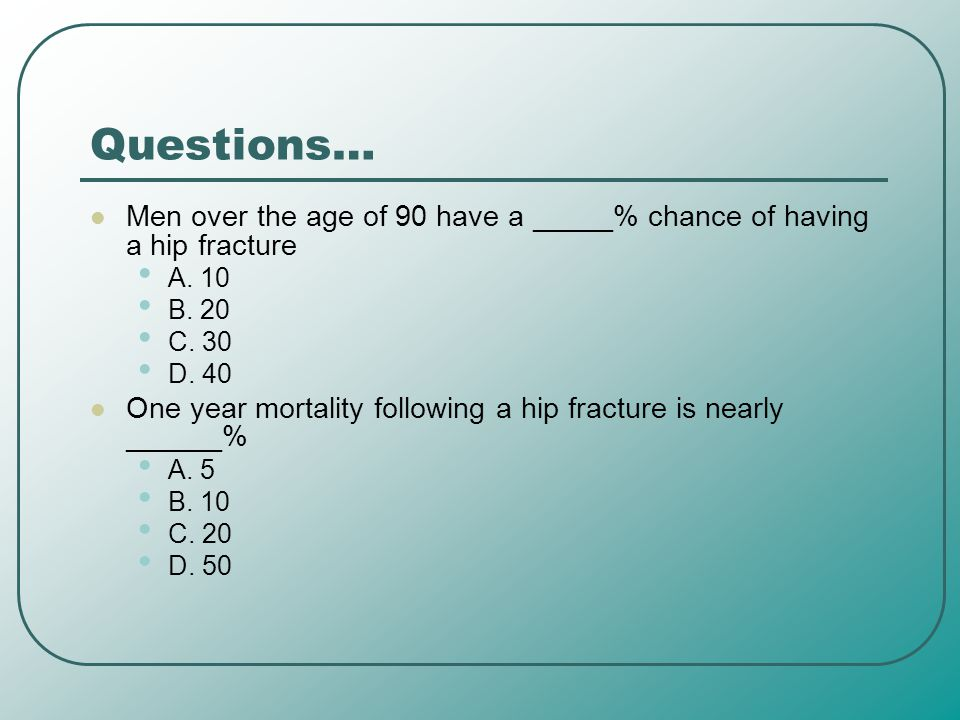 Questions… Men over the age of 90 have a _____% chance of having a hip fracture A. 10 B. 20 C. 30 D. 40 One year mortality following a hip fracture is