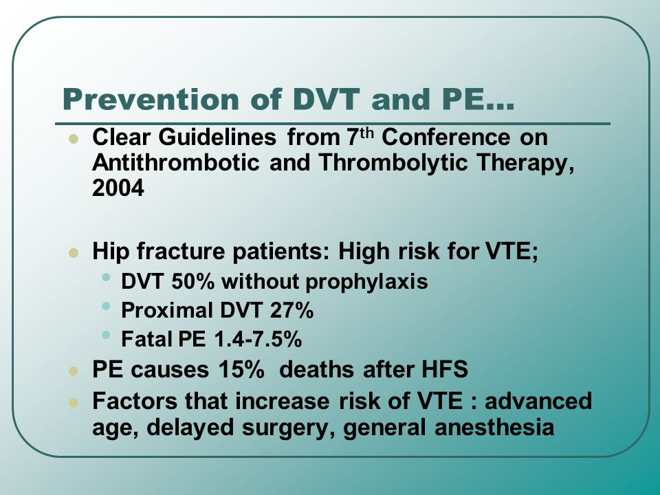Prevention of DVT and PE… Clear Guidelines from 7 th Conference on Antithrombotic and Thrombolytic Therapy, 2004 Hip fracture patients: High risk for