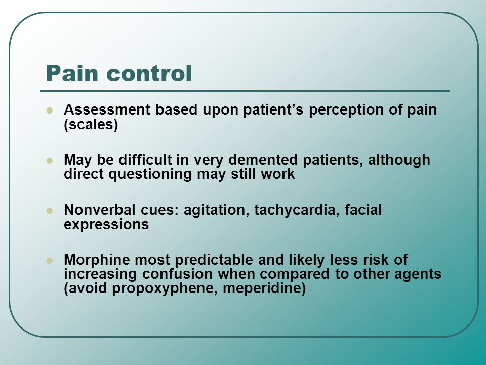Pain control Assessment based upon patient's perception of pain (scales) May be difficult in very demented patients, although direct questioning may s