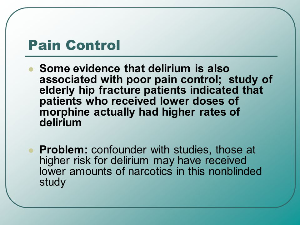 Pain Control Some evidence that delirium is also associated with poor pain control; study of elderly hip fracture patients indicated that patients who