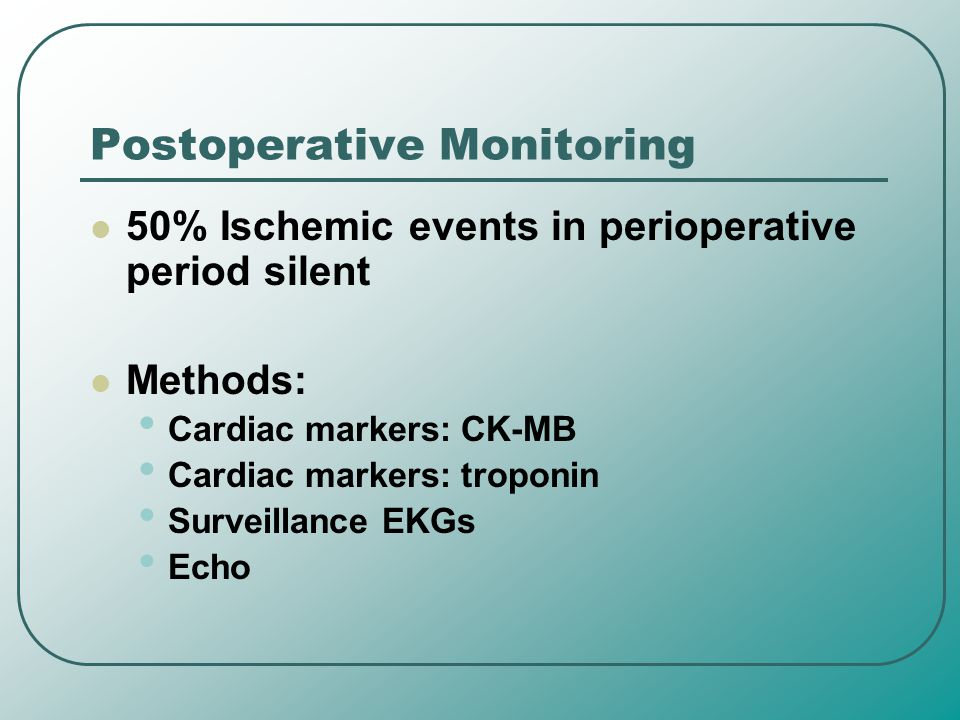 Postoperative Monitoring 50% Ischemic events in perioperative period silent Methods: Cardiac markers: CK-MB Cardiac markers: troponin Surveillance EKG