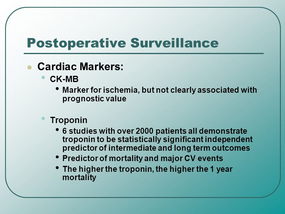 Postoperative Surveillance Cardiac Markers: CK-MB Marker for ischemia, but not clearly associated with prognostic value Troponin 6 studies with over 2