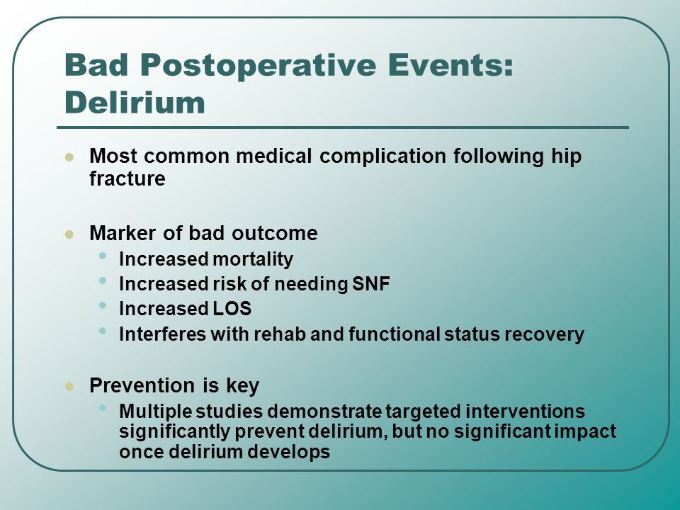 Bad Postoperative Events: Delirium Most common medical complication following hip fracture Marker of bad outcome Increased mortality Increased risk of