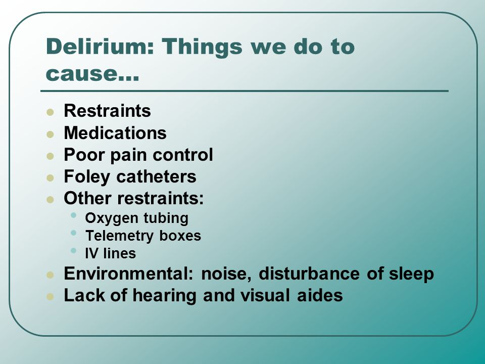 Delirium: Things we do to cause… Restraints Medications Poor pain control Foley catheters Other restraints: Oxygen tubing Telemetry boxes IV lines Env