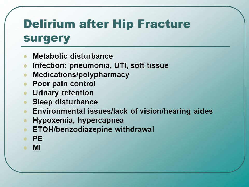 Delirium after Hip Fracture surgery Metabolic disturbance Infection: pneumonia, UTI, soft tissue Medications/polypharmacy Poor pain control Urinary re