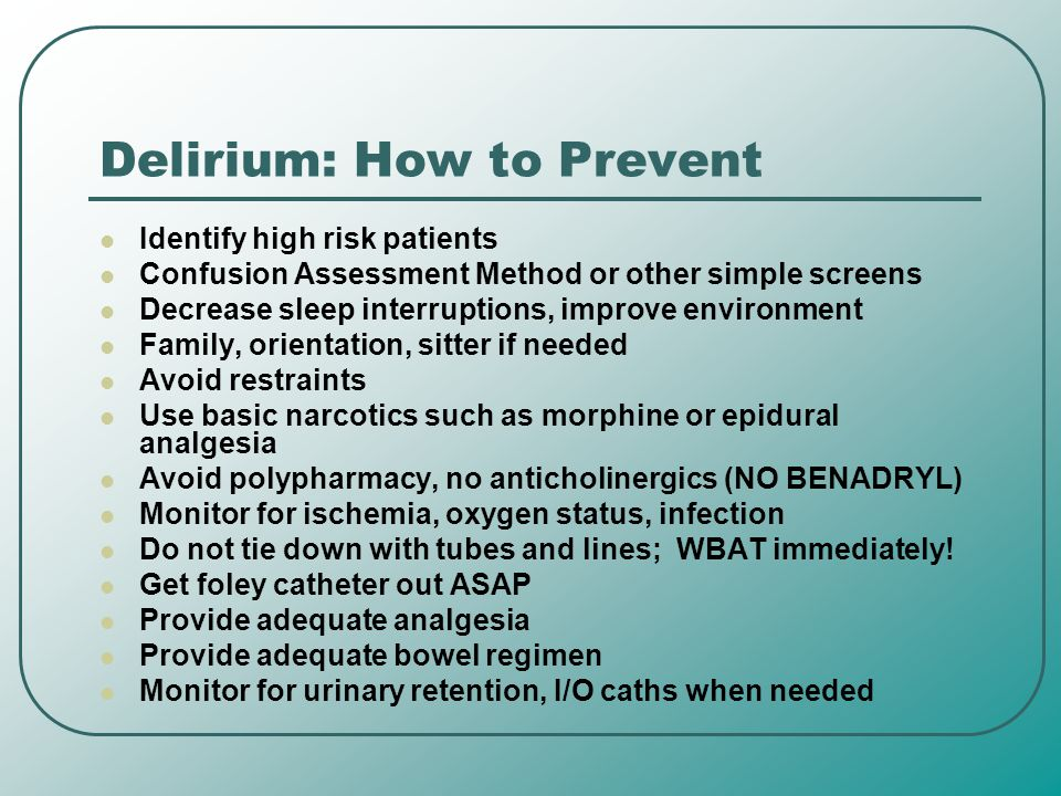 Delirium: How to Prevent Identify high risk patients Confusion Assessment Method or other simple screens Decrease sleep interruptions, improve environ