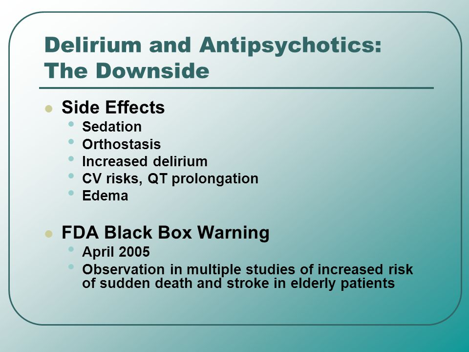 Delirium and Antipsychotics: The Downside Side Effects Sedation Orthostasis Increased delirium CV risks, QT prolongation Edema FDA Black Box Warning A