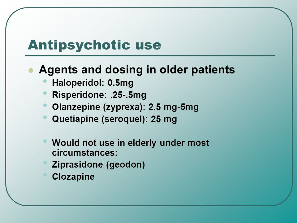 Antipsychotic use Agents and dosing in older patients Haloperidol: 0.5mg Risperidone:.25-.5mg Olanzepine (zyprexa): 2.5 mg-5mg Quetiapine (seroquel):