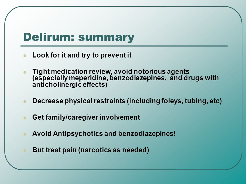 Delirum: summary Look for it and try to prevent it Tight medication review, avoid notorious agents (especially meperidine, benzodiazepines, and drugs