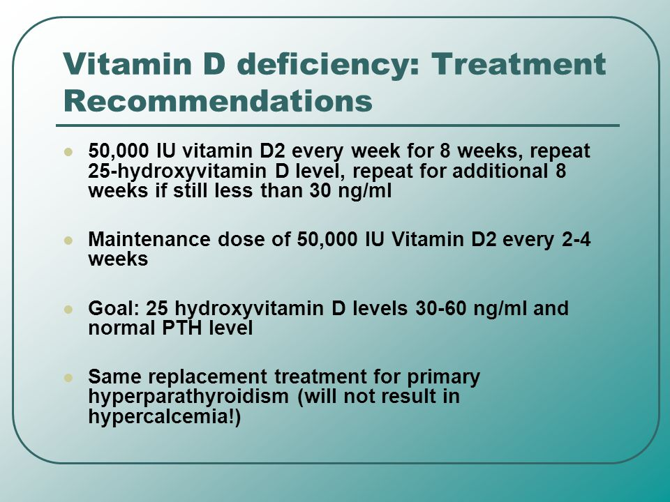 Vitamin D deficiency: Treatment Recommendations 50,000 IU vitamin D2 every week for 8 weeks, repeat 25-hydroxyvitamin D level, repeat for additional 8