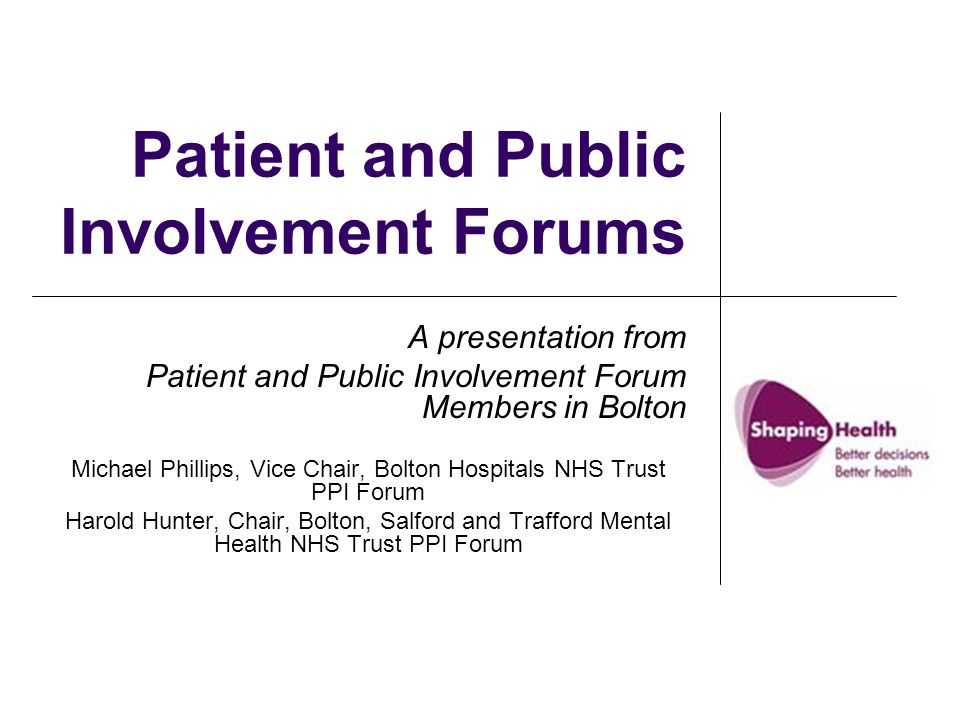Patient and Public Involvement Forums A presentation from Patient and Public Involvement Forum Members in Bolton Michael Phillips, Vice Chair, Bolton Hospitals NHS Trust PPI Forum Harold Hunter, Chair, Bolton, Salford and Trafford Mental Health NHS Trust PPI Forum