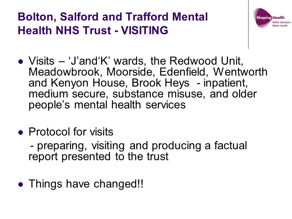 Bolton, Salford and Trafford Mental Health NHS Trust - VISITING Visits – 'J'and'K' wards, the Redwood Unit, Meadowbrook, Moorside, Edenfield, Wentworth and Kenyon House, Brook Heys - inpatient, medium secure, substance misuse, and older people's mental health services Protocol for visits - preparing, visiting and producing a factual report presented to the trust Things have changed!!