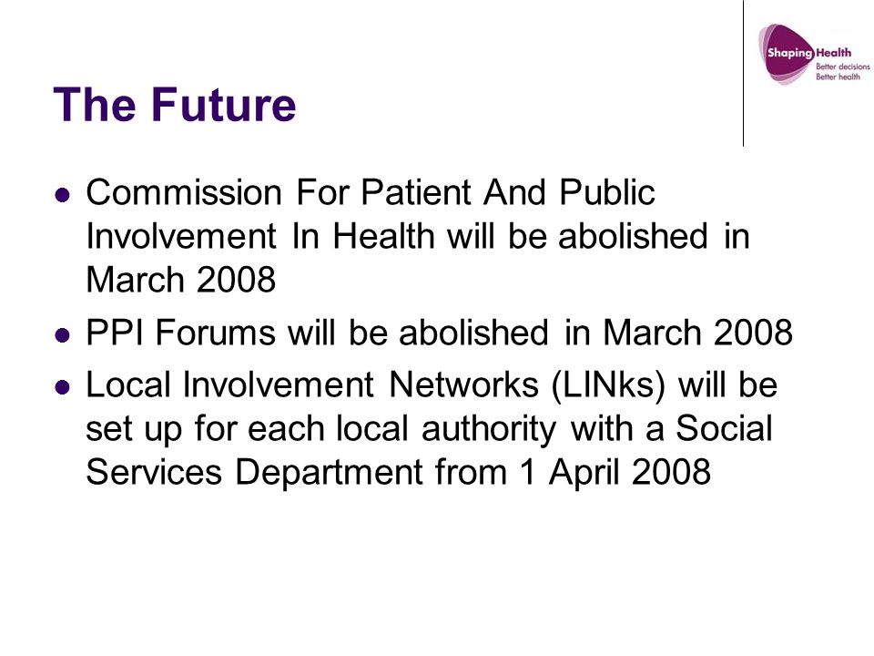 The Future Commission For Patient And Public Involvement In Health will be abolished in March 2008 PPI Forums will be abolished in March 2008 Local In